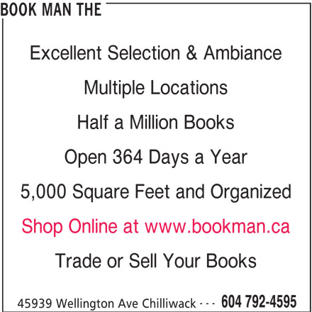 The Book Man (604-792-4595) - Display Ad - Open 364 Days a Year 5,000 Square Feet and Organized Shop Online at www.bookman.ca Trade or Sell Your Books --- 604 792-4595 45939 Wellington Ave Chilliwack Excellent Selection & Ambiance Multiple Locations Half a Million Books Open 364 Days a Year 5,000 Square Feet and Organized Shop Online at www.bookman.ca Trade or Sell Your Books --- 604 792-4595 45939 Wellington Ave Chilliwack BOOK MAN THE BOOK MAN THE Excellent Selection & Ambiance Multiple Locations Half a Million Books