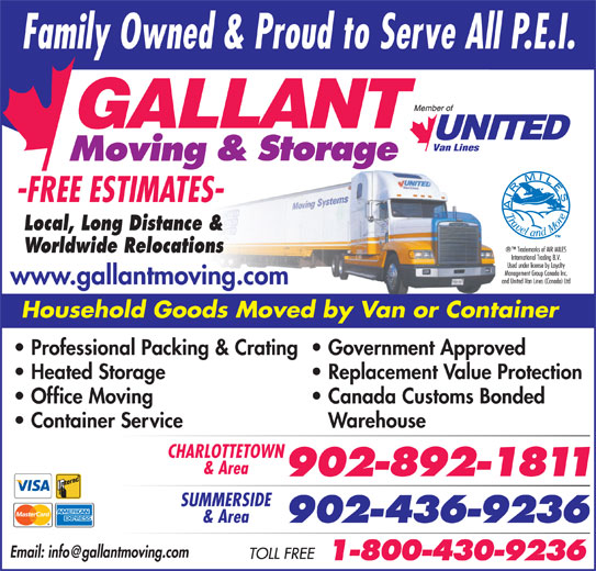 Gallant Moving & Storage Ltd (902-892-1811) - Display Ad - Worldwide Relocations www.gallantmoving.com Office Moving Local, Long Distance & Canada Customs Bonded Container Service Household Goods Moved by Van or Container Professional Packing & Crating  Government Approved Heated Storage Replacement Value Protection Warehouse CHARLOTTETOWN & Area SUMMERSIDE & Area