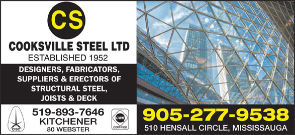 Cooksville Steel Ltd (905-277-9538) - Display Ad - DESIGNERS, FABRICATORS, SUPPLIERS & ERECTORS OF STRUCTURAL STEEL, JOISTS & DECK 519-893-7646 905-277-9538 KITCHENER 510 HENSALL CIRCLE, MISSISSAUGA 80 WEBSTER