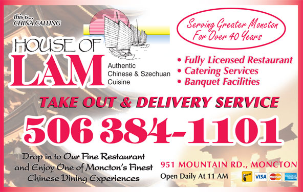 House Of Lam Restaurant (506-384-1101) - Annonce illustrée======= - this is... CHINA CALLING Serving Greater Moncton For Over 40 Years Fully Licensed Restaurant Authentic Catering Services Chinese & Szechuan Banquet Facilities Cuisine Banquet Facilities TAKE OUT & DELIVERY SERVICE Drop in to Our Fine Restaurant 951 MOUNTAIN RD., MONCTON and Enjoy One of Moncton s Finest Open Daily At 11 AM Chinese Dining Experiences this is... CHINA CALLING Serving Greater Moncton For Over 40 Years Fully Licensed Restaurant Authentic Catering Services Chinese & Szechuan Banquet Facilities Cuisine Banquet Facilities TAKE OUT & DELIVERY SERVICE Drop in to Our Fine Restaurant 951 MOUNTAIN RD., MONCTON and Enjoy One of Moncton s Finest Open Daily At 11 AM Chinese Dining Experiences