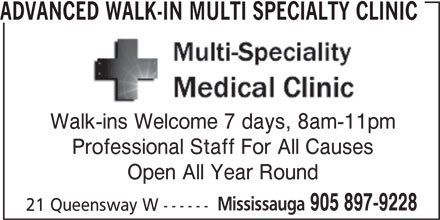 Advanced Walk-In Multi Specialty Clinic (905-897-9228) - Display Ad - 905 897-9228 21 Queensway W ------ Open All Year Round ADVANCED WALK-IN MULTI SPECIALTY CLINIC Walk-ins Welcome 7 days, 8am-11pm Professional Staff For All Causes Mississauga