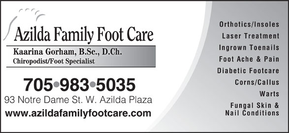 Azilda Family Foot Care (705-983-5088) - Display Ad - Orthotics/Insoles Laser Treatment Azilda Family Foot Care Ingrown Toenails Kaarina Gorham, B.Sc., D.Ch.Kaarina GorhamB.Sc D.Ch. Foot Ache & Pain Chiropodist/Foot Specialist Diabetic Footcare Corns/Callus 705 983 5035 Warts 93 Notre Dame St. W. Azilda Plaza Notre Dame StW. Azilda Plaz Fungal Skin & Nail Conditions www.azildafamilyfootcare.com