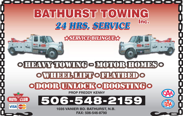 Bathurst Towing (506-548-2159) - Display Ad - Inc. BATHURST TOWING 24 HRS. SERVICE24 H VICE SERVICE BILINGUEUE HEAVY TOWING - MOTOR HOMESHEAVYTOW RTOHOMES WHEEL LIFT FLATBED DOOR UNLOCK BOOSTING PROP FREDDY KENNY 506-548-2159 1035 VANIER BD. BATHURST, N.B. FAX: 506-546-8790 24 HRS. SERVICE