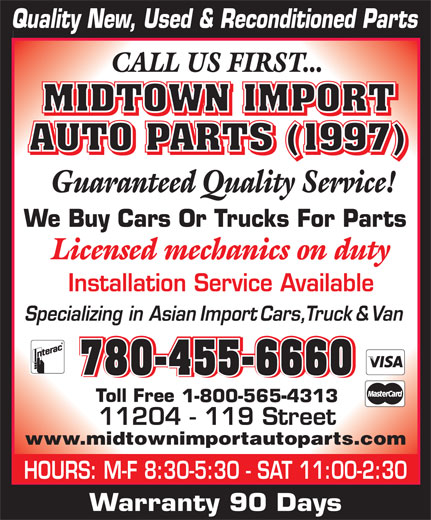 Midtown Import Auto Parts (780-455-6660) - Display Ad - 780-455-6660 780-455-6660780-455-6660780-455-6660 1-800-565-4313 www.midtownimportautoparts.com HOURS: M-F 8:30-5:30 - SAT 11:00-2:30 Warranty 90 Days
