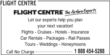 Flight Centre (1-888-454-5288) - Display Ad - Let our experts help you plan your next vacation! Flights - Cruises - Hotels - Insurance Car Rentals - Packages - Rail Passes Tours - Weddings - Honeymoons ------------------- 1 888 454-5288 Call No Charge FLIGHT CENTRE