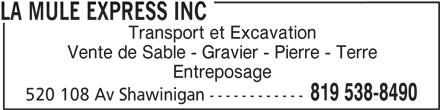 La Mule Express Inc (819-538-8490) - Annonce illustrée======= - Transport et Excavation Vente de Sable - Gravier - Pierre - Terre Entreposage 819 538-8490 520 108 Av Shawinigan ------------ LA MULE EXPRESS INC