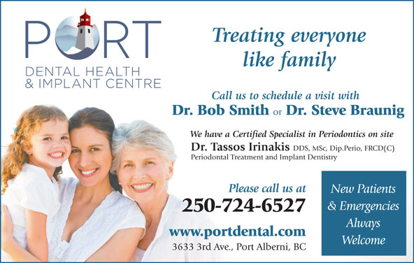 Port Dental Health Centre (250-724-6527) - Display Ad - Dr. Tassos Irinakis DDS, MSc, Dip.Perio, FRCD(C) Periodontal Treatment and Implant Dentistry Treating everyone like family Call us to schedule a visit with Dr. Bob Smith or Dr. Steve Braunig We have a Certified Specialist in Periodontics on site Please call us at New Patients & Emergencies 250-724-6527 Always www.portdental.com Welcome 3633 3rd Ave., Port Alberni, BC
