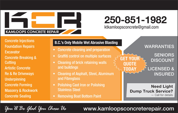 Kamloops Concrete Repair (250-851-1982) - Display Ad - 250-851-1982 Concrete Injections B.C. s Only Mobile Wet Abrasive Blasting Foundation Repairs WARRANTIES Concrete cleaning and preparation SENIORS Graffiti control on multiple surfaces Concrete Breaking & GET YOUR DISCOUNT Cutting Cleaning of brick retaining walls QUOTE and buildings Artistic Concrete LICENSED & TODAY Re & Re Driveways Cleaning of Asphalt, Steel, Aluminum INSURED and Fibreglass Underpinning Concrete Forming Polishing Cast Iron or Polishing Need Light Stainless Steel Masonry & Rockwork Dump Truck Service? Call for details Concrete Sealing Removing Boat Bottom Paint www.kamloopsconcreterepair.com Excavator