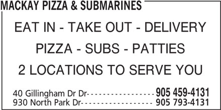 Mackay Pizza & Subs (905-459-4131) - Annonce illustrée======= - MACKAY PIZZA & SUBMARINES EAT IN - TAKE OUT - DELIVERY PIZZA - SUBS - PATTIES 2 LOCATIONS TO SERVE YOU 905 459-4131 40 Gillingham Dr Dr----------------- 930 North Park Dr------------------ 905 793-4131