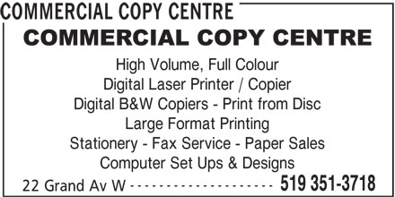 Commercial Copy Center (519-351-3718) - Display Ad - Stationery - Fax Service - Paper Sales Large Format Printing Computer Set Ups & Designs -------------------- 519 351-3718 22 Grand Av W Digital B&W Copiers - Print from Disc COMMERCIAL COPY CENTRE High Volume, Full Colour Digital Laser Printer / Copier