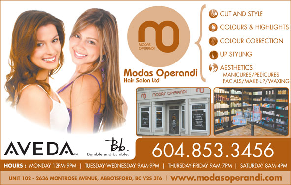 Modas Operandi Hair Salon Ltd (604-853-3456) - Display Ad - COLOURS & HIGHLIGHTS COLOUR CORRECTION MODAS OPERANDI UP STYLING AESTHETICS Modas Operandi MANICURES/PEDICURES Hair Salon Ltd FACIALS/MAKE-UP/WAXING 604.853.3456 CUT AND STYLE HOURS : MONDAY 12PM-9PM TUESDAY-WEDNESDAY 9AM-9PM THURSDAY-FRIDAY 9AM-7PM SATURDAY 8AM-4PM www.modasoperandi.com UNIT 102 - 2636 MONTROSE AVENUE, ABBOTSFORD, BC V2S 3T6