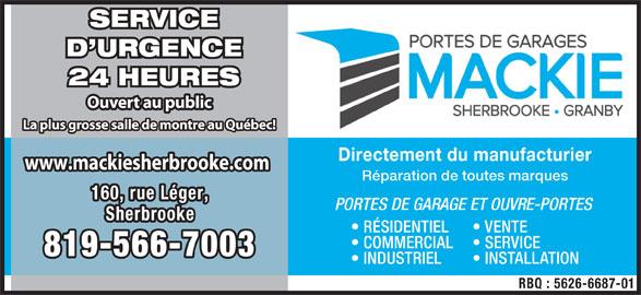 Mackie Sherbrooke Portes de Garage (819-566-7003) - Annonce illustrée======= - SERVICE D URGENCE 24 HEURES Ouvert au public La plus grosse salle de montre au Québec! Directement du manufacturier www.mackiesherbrooke.comwww.mackiesherbrooke.com Réparation de toutes marques 160, rue Léger,160, rue Léger, PORTES DE GARAGE ET OUVRE-PORTES SherbrookeSherbrooke RÉSIDENTIEL VENTE COMMERCIAL SERVICE 819-566-7003819-566-7003 INDUSTRIEL INSTALLATION RBQ : 5626-6687-01