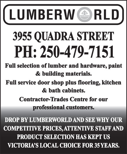 Lumberworld (250-479-7151) - Display Ad - DROP BY LUMBERWORLD AND SEE WHY OUR COMPETITIVE PRICES, ATTENTIVE STAFF AND PRODUCT SELECTION HAS KEPT US VICTORIA S LOCAL CHOICE FOR 35 YEARS. 3955 QUADRA STREET PH: 250-479-7151 Full selection of lumber and hardware, paint & building materials. Full service door shop plus flooring, kitchen & bath cabinets. Contractor-Trades Centre for our professional customers.