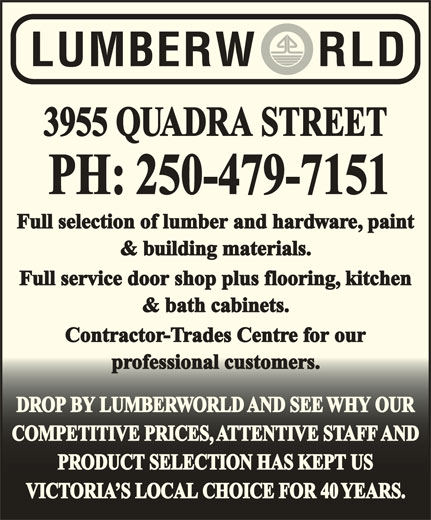 Lumberworld (250-479-7151) - Display Ad - PH: 250-479-7151 Full selection of lumber and hardware, paint & building materials. Full service door shop plus flooring, kitchen & bath cabinets. Contractor-Trades Centre for our professional customers.professional customers. DROP BY LUMBERWORLD AND SEE WHY OURDROP BY LUMBERWORLD AND SEE WHY OUR COMPETITIVE PRICES, ATTENTIVE STAFF ANDCOMPETITIVE PRICES, ATTENTIVE STAFF AND PRODUCT SELECTION HAS KEPT USPRODUCT SELECTION HAS KEPT US VICTORIA S LOCAL CHOICE FOR 40 YEARS.VICTORIA S LOCAL CHOICE FOR 40 YEARS. 3955 QUADRA STREET