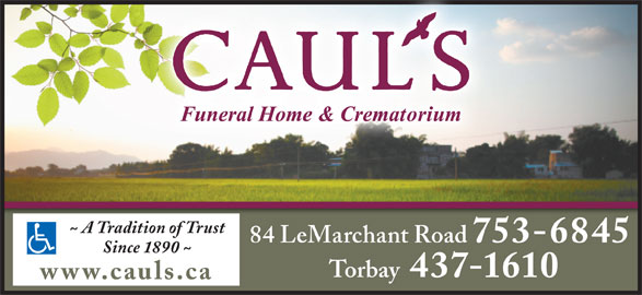 Caul's Funeral Home & Crematorium (709-753-6845) - Display Ad - ~ A Tradition of Trust 84 LeMarchant Road 753-6845 Since 1890 ~ Torbay 437-1610 www.cauls.ca