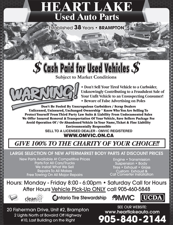 Heart Lake Used Auto Parts (905-840-2144) - Display Ad - We Install What We Sell Tires   Exhaust   Glass Repairs To All Makes Custom  Exhaust & HEART LAKE Used Auto Parts Established 38 Years BRAMPTON LARGE SELECTION OF NEW AFTERMARKET BODY PARTS AT DISCOUNT PRICES New Parts Available At Competitive Prices Engine   Transmission Parts For All Cars/Trucks Suspension   Body Cat Converter Installation Hours: Monday - Friday 8:00 - 6:00pm   Saturday Call for Hours After Hours Vehicle Pick-Up ONLY call 905-460-5848 SWITCH OUT SEE OUR WEBSITE: 20 Fisherman Drive, Unit #2, Brampton www.heartlakeauto.com 2 Lights North of Bovaird Off Highway #10, Last Building on the Right 905-840-2144 Free Towing On All Major Repairs HEART LAKE Used Auto Parts Established 38 Years BRAMPTON LARGE SELECTION OF NEW AFTERMARKET BODY PARTS AT DISCOUNT PRICES New Parts Available At Competitive Prices Engine   Transmission Parts For All Cars/Trucks Suspension   Body Tires   Exhaust   Glass Repairs To All Makes Custom  Exhaust & Cat Converter Installation Free Towing On All Major Repairs Hours: Monday - Friday 8:00 - 6:00pm   Saturday Call for Hours After Hours Vehicle Pick-Up ONLY call 905-460-5848 SWITCH OUT We Install What We Sell SEE OUR WEBSITE: 20 Fisherman Drive, Unit #2, Brampton www.heartlakeauto.com 2 Lights North of Bovaird Off Highway #10, Last Building on the Right 905-840-2144