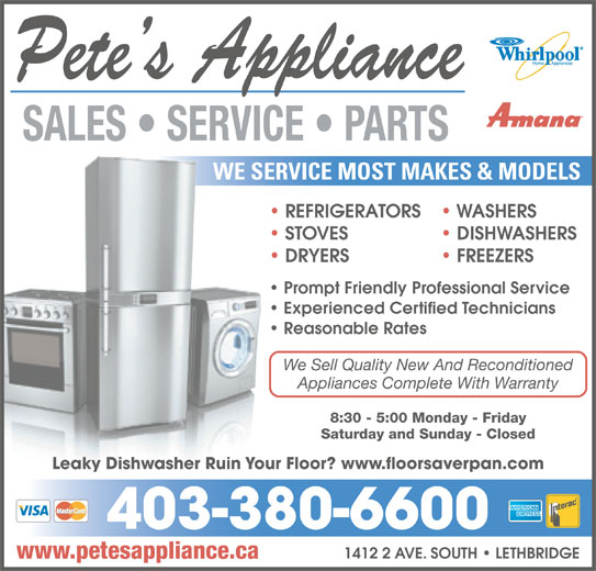 Pete's Appliance (403-380-6600) - Display Ad - DRYERS DISHWASHERS FREEZERS DRY Prompt Friendly Professional Service Experienced Certified Technicians Reasonable Rates 8:30 - 5:00 Monday - Friday Saturday and Sunday - Closed Leaky Dishwasher Ruin Your Floor? www.floorsaverpan.com We Sell Quality New And Reconditionede S 403-380-6600 1412 2 AVE. SOUTH   LETHBRIDGE Appliances Complete With WarrantyApp www.petesappliance.ca WE SERVICE MOST MAKES & MODELSWE SERVI REFRIGERATORS WASHERS REF STOVES