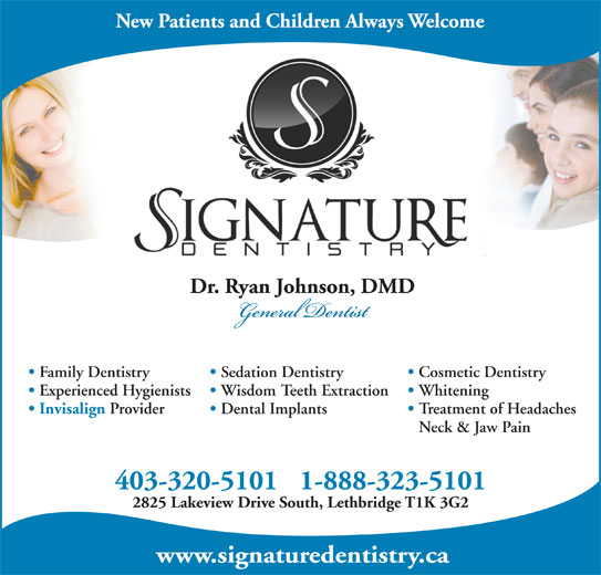 Dr. Ryan Johnson (403-320-5101) - Display Ad - www.signaturedentistry.ca Cosmetic Dentistry Family Dentistry Sedation Dentistry Whitening Experienced Hygienists Wisdom Teeth Extraction Invisalign Provider Treatment of Headaches Dental Implants Neck & Jaw Pain 403-320-5101 1-888-323-5101 2825 Lakeview Drive South, Lethbridge T1K 3G2