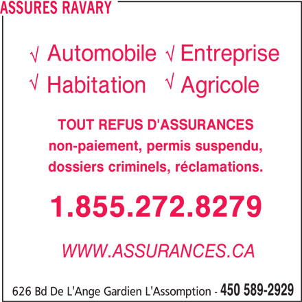 Assurances Ravary (450-589-2929) - Annonce illustrée======= - AutomobileEntreprise HabitationAgricole TOUT REFUS D'ASSURANCES non-paiement, permis suspendu, dossiers criminels, réclamations. 1.855.272.8279 WWW.ASSURANCES.CA 450 589-2929 626 Bd De L'Ange Gardien L'Assomption - ASSURES RAVARY