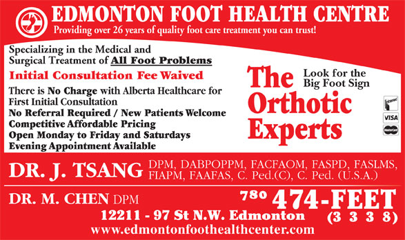 Edmonton Foot Health Centre (780-474-3338) - Display Ad - EDMONTON FOOT HEALTH CENTRE Providing over 26 years of quality foot care treatment you can trust! Specializing in the Medical and Surgical Treatment of All Foot Problems Look for the Initial Consultation Fee Waived Big Foot Sign The There is No Charge with Alberta Healthcare for First Initial Consultation Orthotic No Referral Required / New Patients Welcome Competitive Affordable Pricing Open Monday to Friday and Saturdays Experts Evening Appointment Available DPM, DABPOPPM, FACFAOM, FASPD, FASLMS, DR. J. TSANG FIAPM, FAAFAS, C. Ped.(C), C. Ped. (U.S.A.) DR. M. CHEN DPM 12211 - 97 St N.W. Edmonton (333 8) www.edmontonfoothealthcenter.com