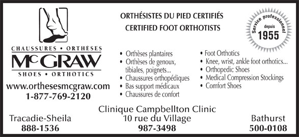 Chaussures Orthèses McGraw (506-753-6454) - Annonce illustrée======= - 888-1536 500-0108987-3498 Bathurst10 rue du Village ORTHÉSISTES DU PIED CERTIFIÉS CERTIFIED FOOT ORTHOTISTS Service professionneldepuis1955 Foot Orthotics Orthèses plantaires Knee, wrist, ankle foot orthotics... Orthèses de genoux, Orthopedic Shoes tibiales, poignets... Medical Compression Stockings Chaussures orthopédiques Comfort Shoes Bas support médicaux www.orthesesmcgraw.com Chaussures de confort 1-877-769-2120 Clinique Campbellton Clinic Tracadie-Sheila