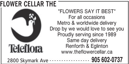 """The Flower Cellar (905-602-0737) - Display Ad - FLOWER CELLAR THE """"FLOWERS SAY IT BEST"""" For all occasions Metro & worldwide delivery Drop by we would love to see you Proudly serving since 1989 Same day delivery Renforth & Eglinton www.theflowercellar.ca ----------------- 905 602-0737 2800 Skymark Ave"""