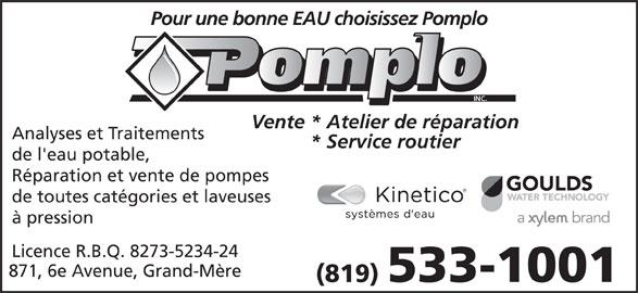 Pomplo Inc (819-533-1001) - Annonce illustrée======= - Pour une bonne EAU choisissez Pomplo INC. Vente * Atelier de réparation Analyses et Traitements * Service routier de l'eau potable, Réparation et vente de pompes de toutes catégories et laveuses à pression Licence R.B.Q. 8273-5234-24 871, 6e Avenue, Grand-Mère 533-1001 (819)