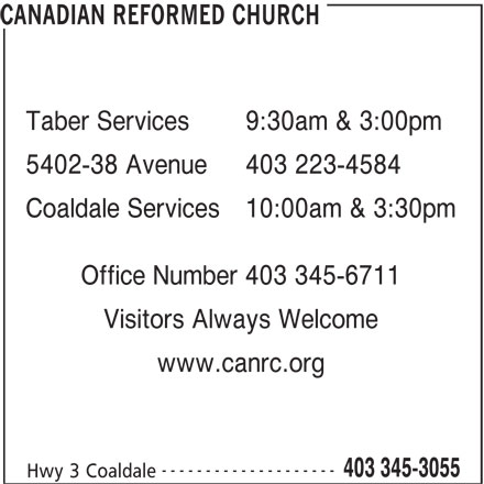 Canadian Reformed Church (403-345-3055) - Display Ad - CANADIAN REFORMED CHURCH Taber Services9:30am & 3:00pm 5402-38 Avenue403 223-4584 Coaldale Services10:00am & 3:30pm Office Number 403 345-6711 Visitors Always Welcome www.canrc.org -------------------- 403 345-3055 Hwy 3 Coaldale