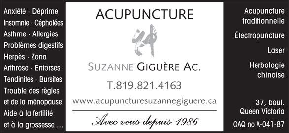 Acupuncture Suzanne Giguère (819-821-4163) - Annonce illustrée======= - Acupuncture Anxiété · Déprime ACUPUNCTURE traditionnelle Insomnie · Céphalées Asthme · Allergies Électropuncture Problèmes digestifs Laser Herpès · Zona Herbologie SUZANNE GIGUÈRE AC. Arthrose · Entorses chinoise Tendinites · Bursites T.819.821.4163 Trouble des règles www.acupuncturesuzannegiguere.ca et de la ménopause 37, boul. Queen Victoria Aide à la fertilité Avec vous depuis 1986 OAQ no A-041-87 et à la grossesse ...