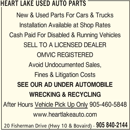Heart Lake Used Auto Parts (905-840-2144) - Display Ad - HEART LAKE USED AUTO PARTS New & Used Parts For Cars & Trucks Installation Available at Shop Rates Cash Paid For Disabled & Running Vehicles SELL TO A LICENSED DEALER OMVIC REGISTERED Avoid Undocumented Sales, Fines & Litigation Costs SEE OUR AD UNDER AUTOMOBILE HEART LAKE USED AUTO PARTS New & Used Parts For Cars & Trucks WRECKING & RECYCLING After Hours Vehicle Pick Up Only 905-460-5848 www.heartlakeauto.com 905 840-2144 20 Fisherman Drive (Hwy 10 & Bovaird) - HEART LAKE USED AUTO PARTS Cash Paid For Disabled & Running Vehicles SELL TO A LICENSED DEALER OMVIC REGISTERED Avoid Undocumented Sales, Fines & Litigation Costs SEE OUR AD UNDER AUTOMOBILE WRECKING & RECYCLING After Hours Vehicle Pick Up Only 905-460-5848 www.heartlakeauto.com 905 840-2144 20 Fisherman Drive (Hwy 10 & Bovaird) - HEART LAKE USED AUTO PARTS Installation Available at Shop Rates
