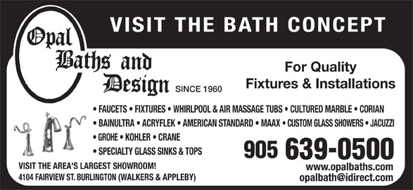 Opal Baths and Design (905-639-0500) - Display Ad - VISIT THE BATH CONCEPT For Quality Fixtures & Installations SINCE 1960 FAUCETS   FIXTURES   WHIRLPOOL & AIR MASSAGE TUBS   CULTURED MARBLE   CORIAN BAINULTRA   ACRYFLEK   AMERICAN STANDARD   MAAX CUSTOM GLASS SHOWERS   JACUZZI GROHE   KOHLER   CRANE SPECIALTY GLASS SINKS & TOPS VISIT THE AREA'S LARGEST SHOWROOM! www.opalbaths.com 4104 FAIRVIEW ST. BURLINGTON (WALKERS & APPLEBY)