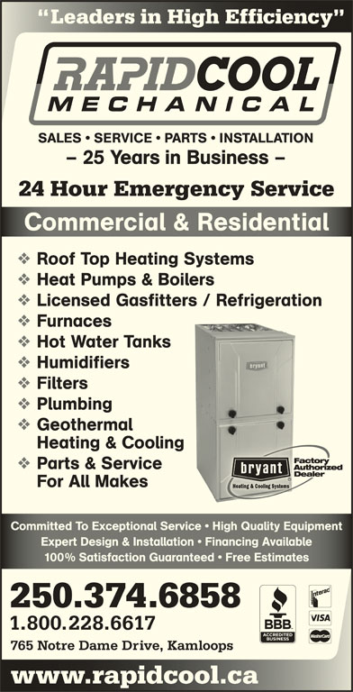 Rapid Cool Heating & Refrigeration (250-374-6858) - Display Ad - Leaders in High Efficiency inEf SALES   SERVICE   PARTS   INSTALLATION - 25 Years in Business - 24 Hour Emergency Service Commercial & ResidentialComerial & Resienial Roof Top Heating Systems Heat Pumps & Boilers Licensed Gasfitters / Refrigeration Furnaces Hot Water Tanks Humidifiers Filters 1.800.228.6617 765 Notre Dame Drive, Kamloops www.rapidcool.cawwcoo Geothermal Heating & Cooling Parts & Service For All Makes Committed To Exceptional Service   High Quality EquipmentCommitted To Exceptional Service   High Quality Equipment Expert Design & Installation   Financing AvailableExpert Design & Installation   Financing Available 100% Satisfaction Guaranteed   Free Estimates% Satisfaction Guaranteed   ee Estimates Plumbing 250.374.6858