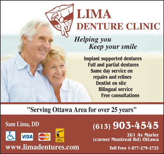 """Lima Denture Clinic (613-749-5397) - Annonce illustrée======= - Sam Lima, DD (613) 903-4545 261 Av Marier (corner Montreal Rd) Ottawa www.limadentures.com Toll Free 1-877-279-2725 LIMA DENTURE CLINIC Helping you Keep your smile Implant supported dentures Full and partial dentures Same day service on repairs and relines Dentist on site Bilingual service Free consultations """"Serving Ottawa Area for over 25 years"""" LIMA DENTURE CLINIC Helping you Keep your smile Implant supported dentures Full and partial dentures Same day service on repairs and relines Dentist on site Bilingual service Free consultations """"Serving Ottawa Area for over 25 years"""" Sam Lima, DD (613) 903-4545 261 Av Marier (corner Montreal Rd) Ottawa www.limadentures.com Toll Free 1-877-279-2725"""
