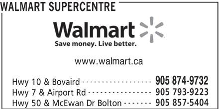 Walmart Supercentre (905-874-9732) - Display Ad - WALMART SUPERCENTRE ------------------ 905 874-9732 Hwy 10 & Bovaird ---------------- 905 793-9223 Hwy 7 & Airport Rd ------- 905 857-5404 Hwy 50 & McEwan Dr Bolton www.walmart.ca