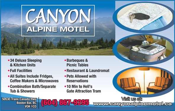 Canyon Alpine Motel (604-867-9295) - Display Ad - CANYON ALPINE MOTEL Barbeques &  34 Deluxe Sleeping Picnic Tables & Kitchen Units Restaurant & Laundromat  Full Facilities Pets Allowed with  All Suites Include Fridges, Reservations Coffee Makers & Microwaves 10 Min to Hell's  Combination Bath/Separate Gate Attraction Tram Tub & Showers 50530 Trans-Canada Hwy Visit us at: Boston Bar, BC (604) 867-9295 www.canyonalpinemotel.ca VOK 1CO
