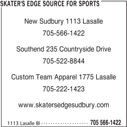 Skater's Edge Source For Sports (705-566-1422) - Display Ad - 705-566-1422 Southend 235 Countryside Drive 705-522-8844 Custom Team Apparel 1775 Lasalle 705-222-1423 www.skatersedgesudbury.com -------------------- 705 566-1422 1113 Lasalle Bl SKATER'S EDGE SOURCE FOR SPORTS New Sudbury 1113 Lasalle