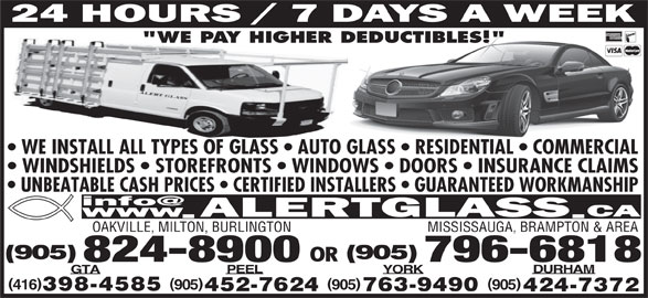 "Alert Glass 24/7 Auto, Residential, Commercial (905-824-8900) - Display Ad - 824-8900 796-6818 DURHAM YORKPEELGTA )( 905 905905416 398-4585 763-9490452-7624 424-7372 WE INSTALL ALL TYPES OF GLASS   AUTO GLASS   RESIDENTIAL   COMMERCIAL WINDSHIELDS   STOREFRONTS   WINDOWS   DOORS   INSURANCE CLAIMS UNBEATABLE CASH PRICES   CERTIFIED INSTALLERS   GUARANTEED WORKMANSHIP OAKVILLE, MILTON, BURLINGTON MISSISSAUGA, BRAMPTON & AREA ""WE PAY HIGHER DEDUCTIBLES!"" (905) OR"
