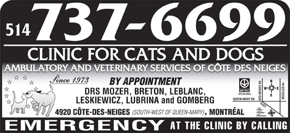 Ambulatory and Veterinary Services of Côte des Neiges Clinic for Cats and Dogs (514-737-6699) - Display Ad - 514 CLINIC FOR CATS AND DOGS AMBULATORY AND VETERINARY SERVICES OF CÔTE DES NEIGES Since 1973 BY APPOINTMENT DRS MOZER, BRETON, LEBLANC, DECELLES Av QUE EN-MARY Rd LESKIEWICZ, LUBRINA and GOMBERG CÔTE-DES-NEIGES Rd (SOUTH-WEST OF QUEEN-MARY) 4920 CÔTE-DES-NEIGES MONTRÉAL AT THE CLINIC BY CALLING EMERGENCY
