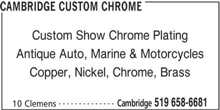 Cambridge Custom Chrome (519-658-6681) - Display Ad - Custom Show Chrome Plating CAMBRIDGE CUSTOM CHROME Antique Auto, Marine & Motorcycles Copper, Nickel, Chrome, Brass -------------- Cambridge 519 658-6681 10 Clemens