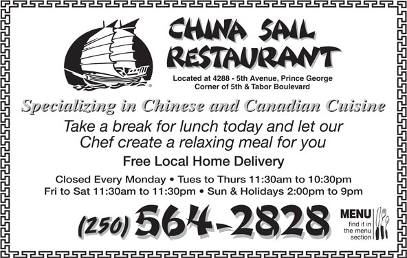 China Sail Restaurant (250-564-2828) - Display Ad - Fri to Sat 11:30am to 11:30pm   Sun & Holidays 2:00pm to 9pm MENU find it in the menu (250) section Located at 4288 - 5th Avenue, Prince George Corner of 5th & Tabor Boulevard Specializing in Chinese and Canadian Cuisine Take a break for lunch today and let our Chef create a relaxing meal for you Free Local Home Delivery Closed Every Monday   Tues to Thurs 11:30am to 10:30pm Fri to Sat 11:30am to 11:30pm   Sun & Holidays 2:00pm to 9pm MENU find it in the menu (250) section Corner of 5th & Tabor Boulevard Specializing in Chinese and Canadian Cuisine Take a break for lunch today and let our Chef create a relaxing meal for you Free Local Home Delivery Closed Every Monday   Tues to Thurs 11:30am to 10:30pm Located at 4288 - 5th Avenue, Prince George