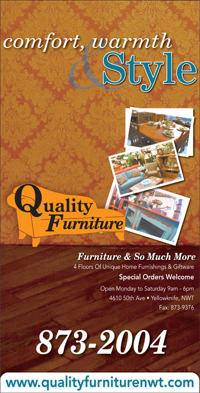 Quality Furniture (867-873-2004) - Display Ad - Open Monday to Saturday 9am - 6pm 4610 50th Ave   Yellowknife, NWT Fax: 873-9376 873-2004 www.qualityfurniturenwt.com Quality comfort, warmth Style urniture Furniture & So Much More 4 Floors Of Unique Home Furnishings & Giftware4 Fl Of Uniq Fuishi & Gift Special Orders Welcome