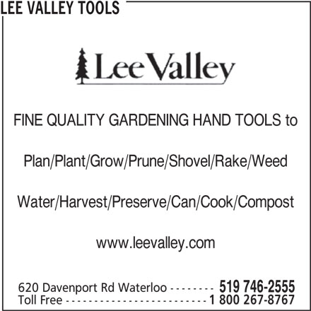 Lee Valley Tools (519-746-2555) - Display Ad - LEE VALLEY TOOLS FINE QUALITY GARDENING HAND TOOLS to Plan/Plant/Grow/Prune/Shovel/Rake/Weed Water/Harvest/Preserve/Can/Cook/Compost www.leevalley.com 620 Davenport Rd Waterloo -------- 519 746-2555 Toll Free ------------------------- 1 800 267-8767