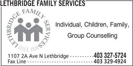 Lethbridge Family Services (403-327-5724) - Display Ad - LETHBRIDGE FAMILY SERVICES Individual, Children, Family, Group Counselling 403 327-5724 1107 2A Ave N Lethbridge ---------- Fax Line --------------------------- 403 329-4924