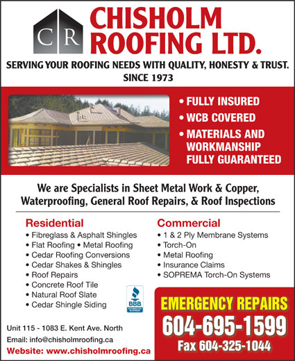 Chisholm Roofing Ltd (604-325-8099) - Display Ad - CHISHOLM CR ROOFING LTD. SERVING YOUR ROOFING NEEDS WITH QUALITY, HONESTY & TRUST. SINCE 1973 FULLY INSURED WCB COVERED MATERIALS AND WORKMANSHIP FULLY GUARANTEED We are Specialists in Sheet Metal Work & Copper, Waterproofing, General Roof Repairs, & Roof Inspections Residential Commercial Fibreglass & Asphalt Shingles 1 & 2 Ply Membrane Systems Flat Roofing   Metal Roofing Torch-On Cedar Roofing Conversions Metal Roofing Cedar Shakes & Shingles Insurance Claims Roof Repairs SOPREMA Torch-On Systems Concrete Roof Tile Natural Roof Slate Cedar Shingle Siding EMERGENCY REPAIRS Unit 115 - 1083 E. Kent Ave. North 604-695-1599 Fax 604-325-1044 Website: www.chisholmroofing.ca