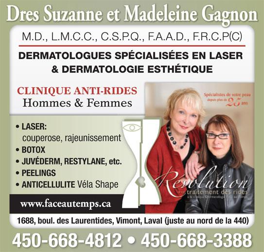 Dermatologie Face Au Temps Inc Drs (450-668-4812) - Annonce illustrée======= - () M.D., L.M.C.C., C.S.P.Q., F.A.A.D., F.R.C.PC DERMATOLOGUES SPÉCIALISÉES EN LASER & DERMATOLOGIE ESTHÉTIQUE CLINIQUE ANTI-RIDES Hommes & Femmes 1688, boul. des Laurentides, Vimont, Laval juste au nord de la 440 450-668-4812   450-668-3388 LASER: couperose, rajeunissement BOTOX JUVÉDERM, RESTYLANE, etc. PEELINGS ANTICELLULITE Véla Shape www.faceautemps.ca