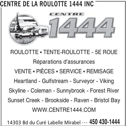 Centre De La Roulotte 1444 Inc (450-430-1444) - Annonce illustrée======= - ROULOTTE   TENTE-ROULOTTE - 5E ROUE Réparations d'assurances VENTE   PIÈCES   SERVICE   REMISAGE Heartland - Gulfstream - Surveyor - Viking Skyline - Coleman - Sunnybrook - Forest River Sunset Creek - Brookside - Raven - Bristol Bay WWW.CENTRE1444.COM --- 450 430-1444 CENTRE DE LA ROULOTTE 1444 INC 14303 Bd du Curé Labelle Mirabel