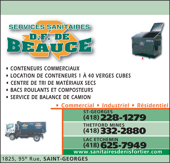 Services Sanitaires DF de Beauce Inc (418-228-1279) - Annonce illustrée======= - CONTENEURS COMMERCIAUXCONTENEURS COMMERCIAUX LOCATION DE CONTENEURS 1 À 40 VERGES CUBES CENTRE DE TRI DE MATÉRIAUX SECS BACS ROULANTS ET COMPOSTEURS SERVICE DE BALANCE DE CAMION Commercial   Industriel   Résidentiel ST-GEORGES (418) 228-1279 THETFORD MINES (418) 332-2880 LAC ETCHEMIN (418) 625-7949 www.sanitairesdenisfortier.com 1825, 95 Rue, SAINT-GEORGES