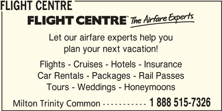 Flight Centre Canada (1-888-515-7326) - Display Ad - Let our airfare experts help you FLIGHT CENTRE plan your next vacation! Milton Trinity Common ----------- 1 888 515-7326 Flights - Cruises - Hotels - Insurance Car Rentals - Packages - Rail Passes Tours - Weddings - Honeymoons