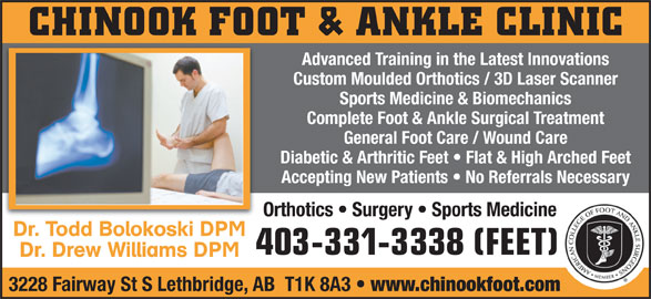 Chinook Foot & Ankle Clinic (403-331-3338) - Display Ad - CHINOOK FOOT & ANKLE CLINIC Advanced Training in the Latest Innovations Custom Moulded Orthotics / 3D Laser Scanner Sports Medicine & Biomechanics Complete Foot & Ankle Surgical Treatment General Foot Care / Wound Care Diabetic & Arthritic Feet   Flat & High Arched Feet Accepting New Patients   No Referrals Necessary Orthotics   Surgery   Sports Medicine Dr. Todd Bolokoski DPM 403-331-3338 (FEET) Dr. Drew Williams DPM 3228 Fairway St S Lethbridge, AB  T1K 8A3 www.chinookfoot.com