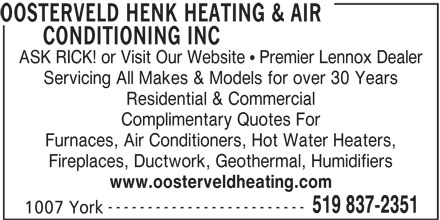 Henk Oosterveld Heating & Air Conditioning Inc (519-837-2351) - Display Ad - OOSTERVELD HENK HEATING & AIR CONDITIONING INC ASK RICK! or Visit Our Website   Premier Lennox Dealer Servicing All Makes & Models for over 30 Years Residential & Commercial Complimentary Quotes For Furnaces, Air Conditioners, Hot Water Heaters, Fireplaces, Ductwork, Geothermal, Humidifiers www.oosterveldheating.com ------------------------- 519 837-2351 1007 York